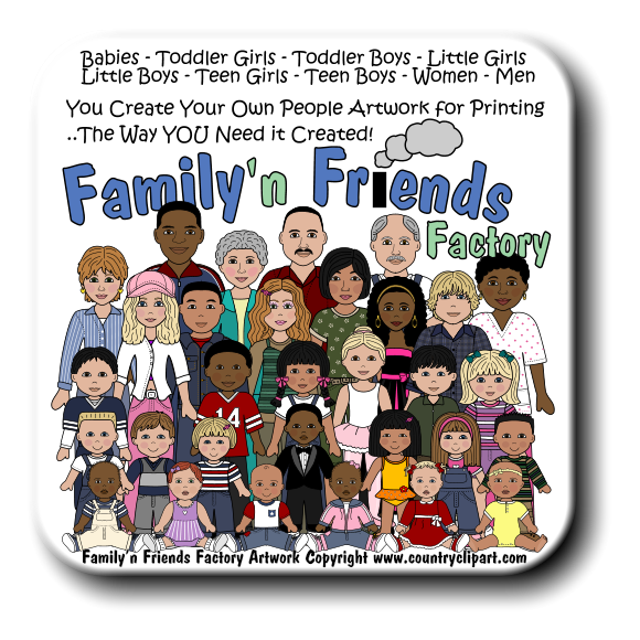 1 4 2 8 Factory Babies - Toddler Girls - Toddler Boys - Little Girls Little Boys - Teen Girls - Teen Boys - Women - Men You Create Your Own People Artwork for Printing ..The Way YOU Need it Created! Family�n Friends Factory Artwork Copyright www.countryclipart.com