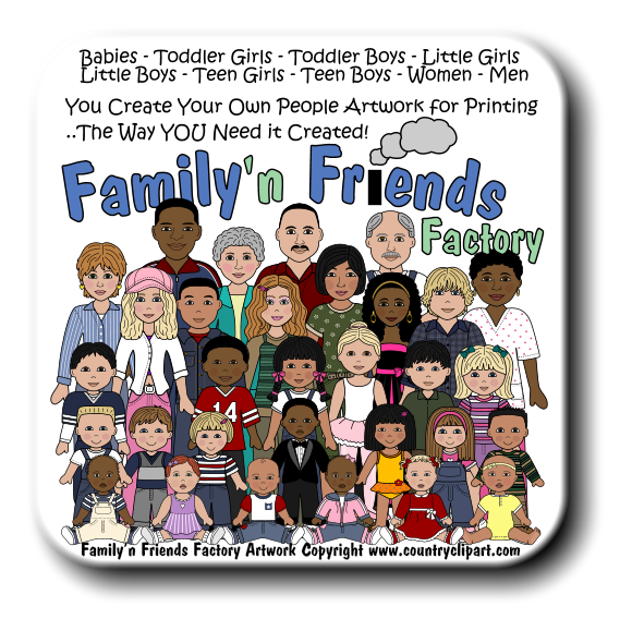 1 4 2 8 Factory Babies - Toddler Girls - Toddler Boys - Little Girls Little Boys - Teen Girls - Teen Boys - Women - Men You Create Your Own People Artwork for Printing ..The Way YOU Need it Created! Family'n Friends Factory Artwork Copyright www.countryclipart.com