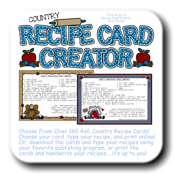 COUNTRY Choose From Over 160 4x6 Country Recipe Cards!  Choose your card, type your recipe, and print online! Or, download the cards and type your recipes using your favorite publishing program, or print the cards and handwrite your recipes....it's up to you!  Click to go to Recipe Card Creator 4x6 Online!